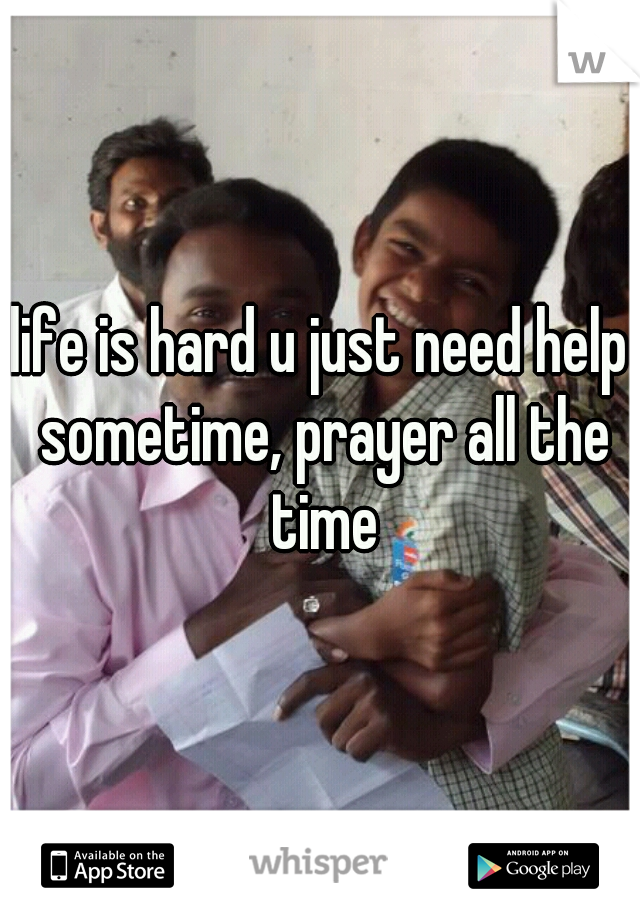 life is hard u just need help sometime, prayer all the time