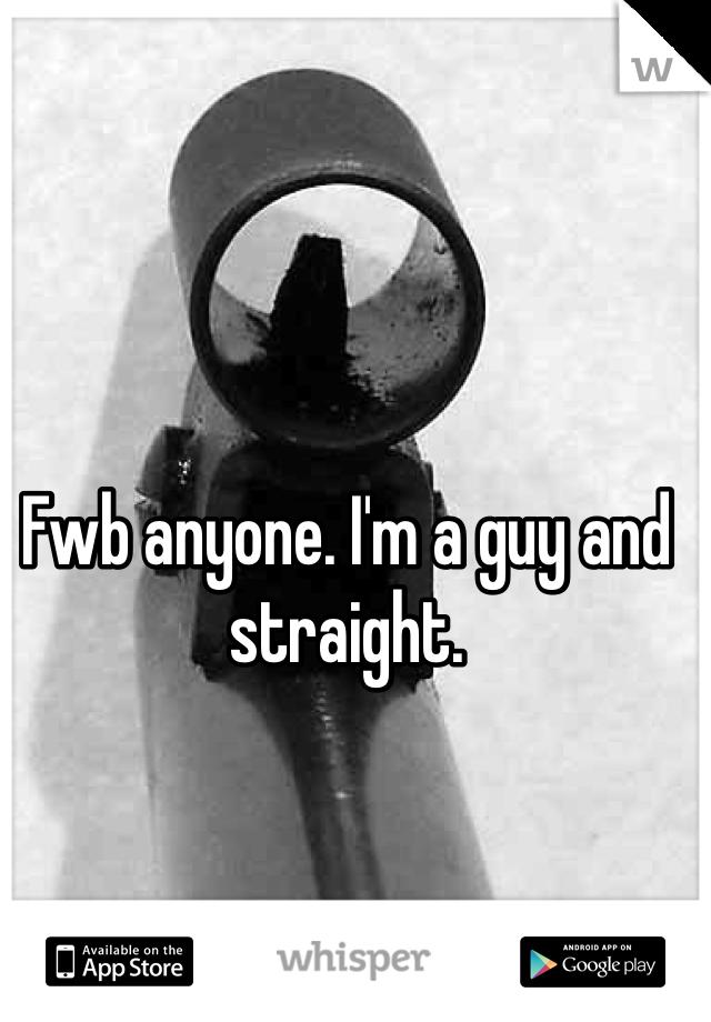 Fwb anyone. I'm a guy and straight.