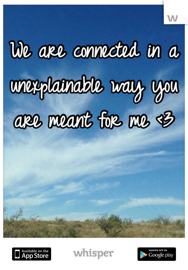 We are connected in a unexplainable way you are meant for me <3