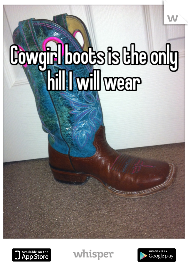 Cowgirl boots is the only hill I will wear
