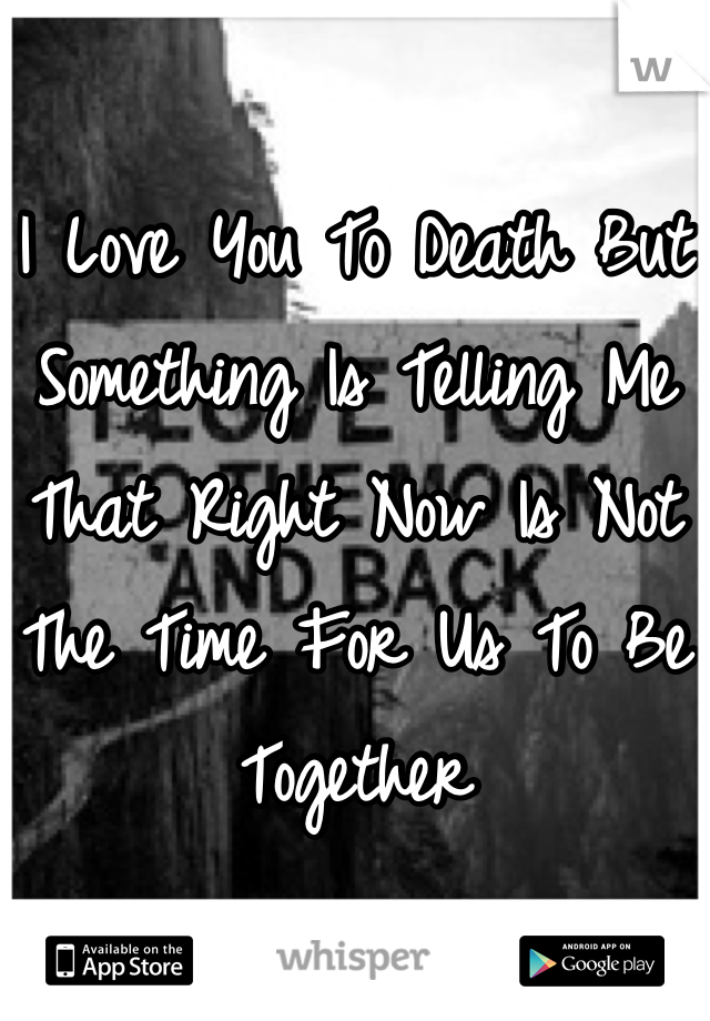 I Love You To Death But Something Is Telling Me That Right Now Is Not The Time For Us To Be Together