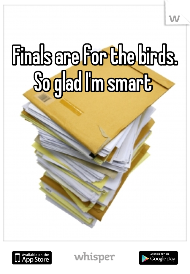 Finals are for the birds. So glad I'm smart
