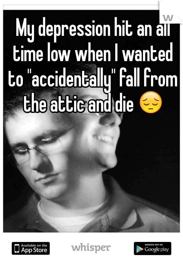"My depression hit an all time low when I wanted to ""accidentally"" fall from the attic and die 😔"