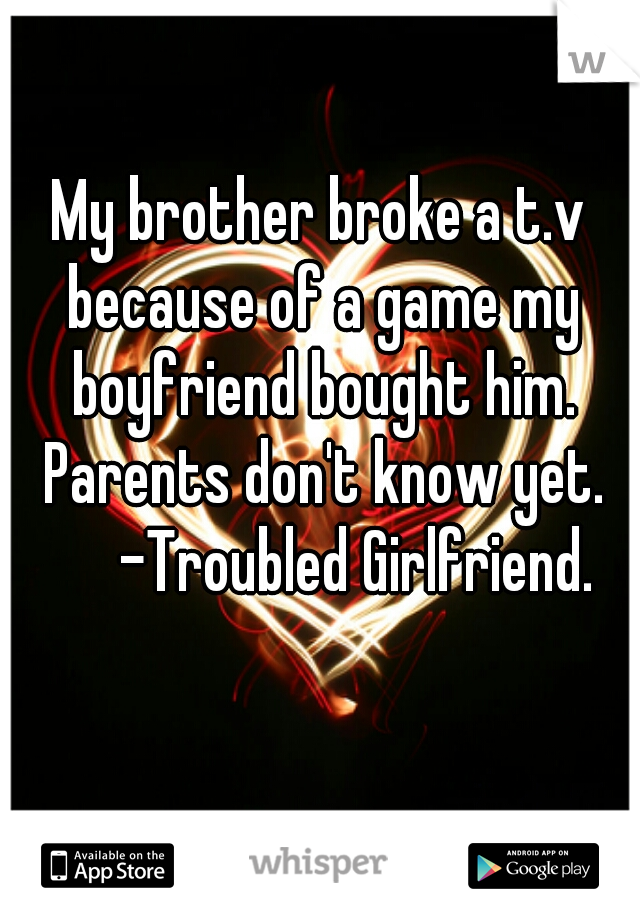 My brother broke a t.v because of a game my boyfriend bought him. Parents don't know yet.        -Troubled Girlfriend.