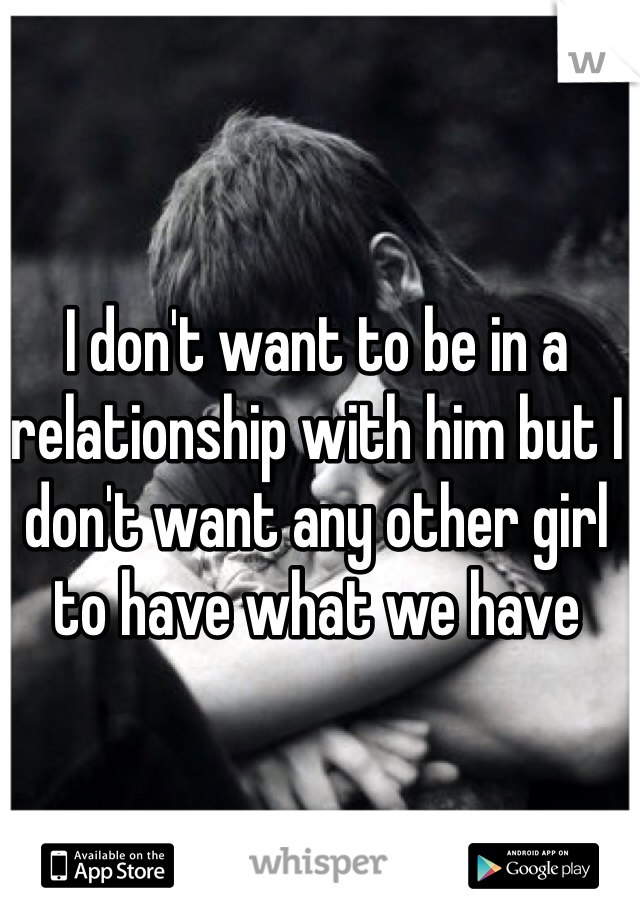 I don't want to be in a relationship with him but I don't want any other girl to have what we have