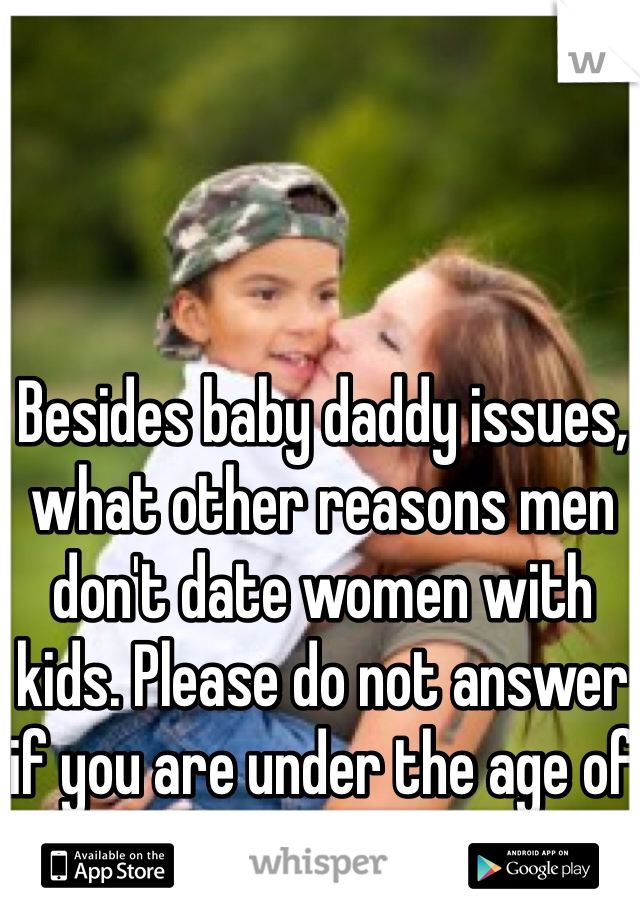 Besides baby daddy issues, what other reasons men don't date women with kids. Please do not answer if you are under the age of 25.