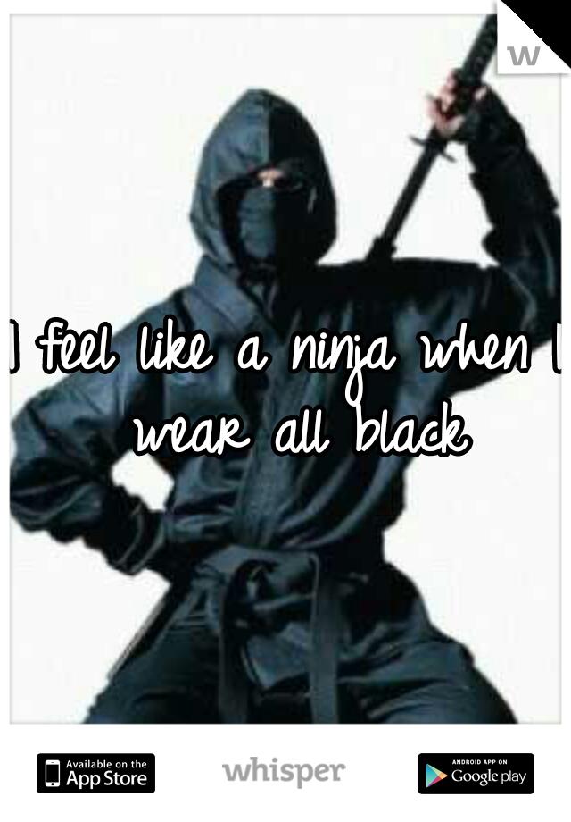 I feel like a ninja when I wear all black