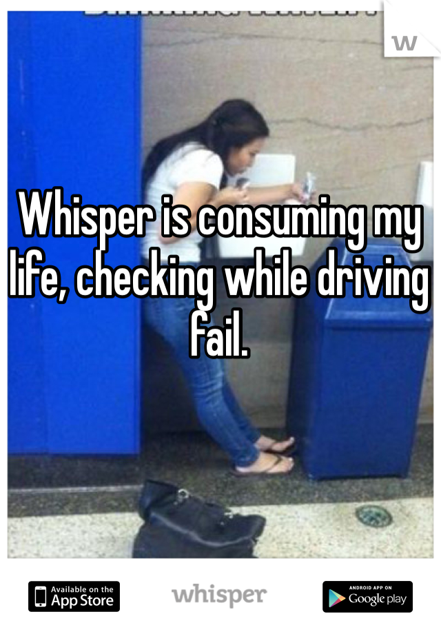 Whisper is consuming my life, checking while driving fail.