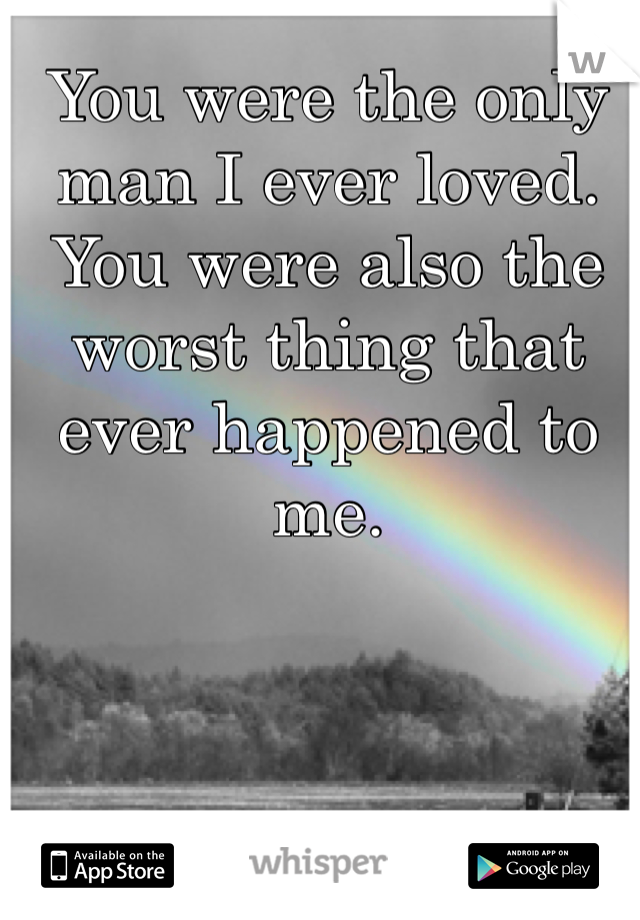 You were the only man I ever loved. You were also the worst thing that ever happened to me.