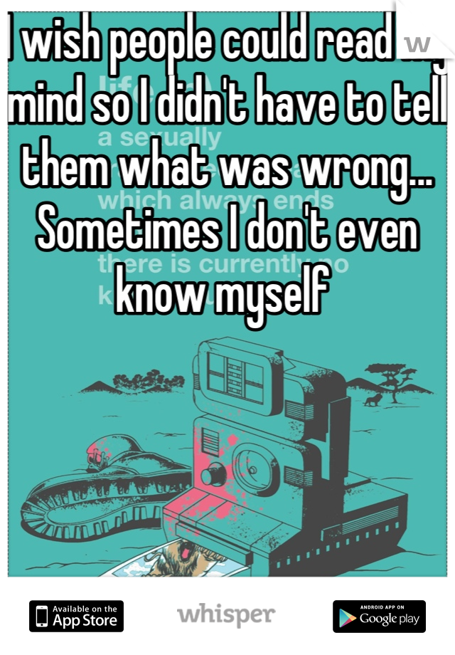 I wish people could read my mind so I didn't have to tell them what was wrong... Sometimes I don't even know myself