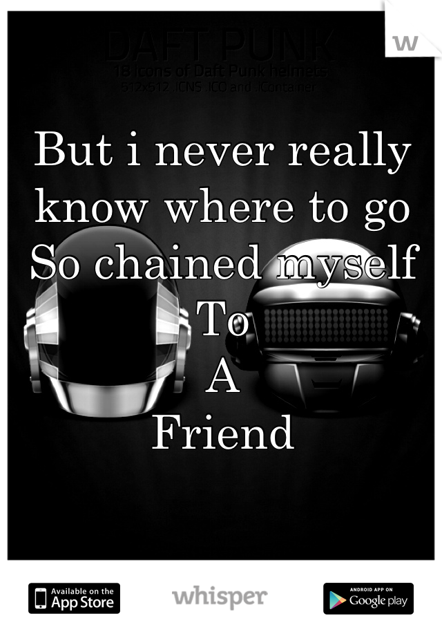 But i never really know where to go So chained myself To A Friend