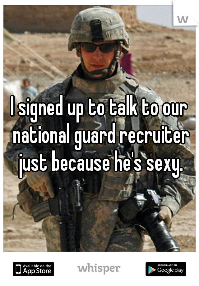 I signed up to talk to our national guard recruiter just because he's sexy.