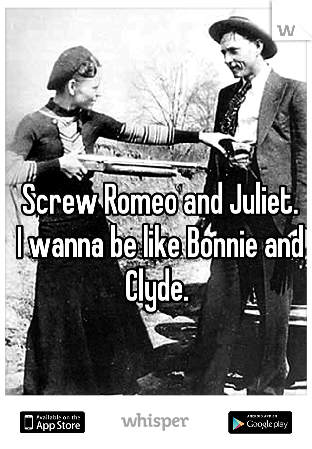 Screw Romeo and Juliet.  I wanna be like Bonnie and Clyde.