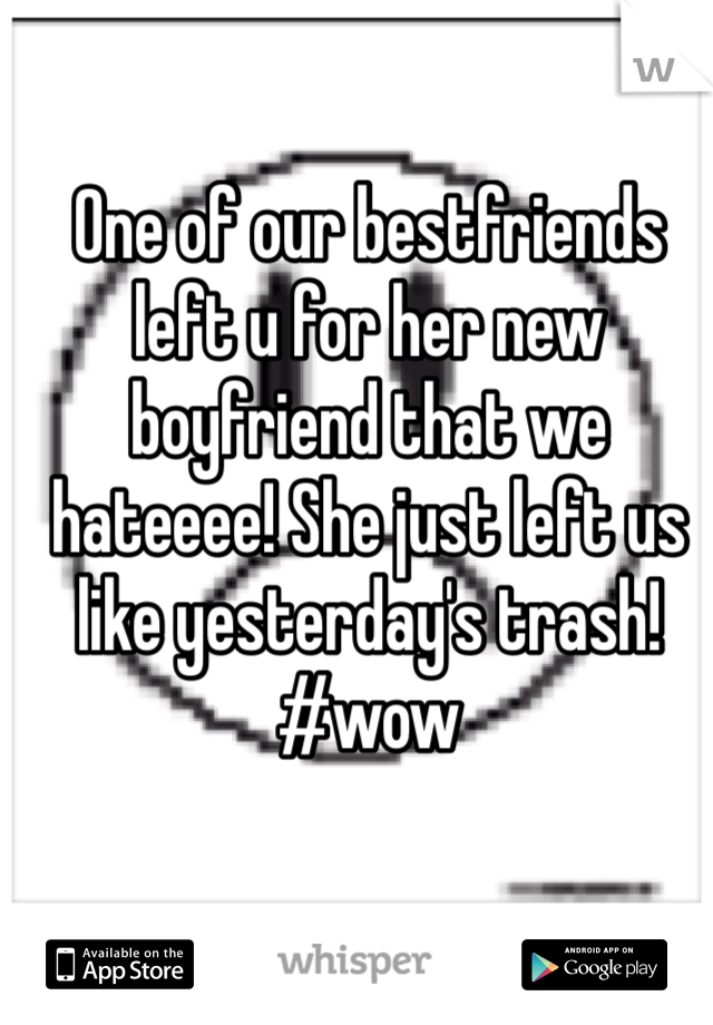 One of our bestfriends left u for her new boyfriend that we hateeee! She just left us like yesterday's trash! #wow