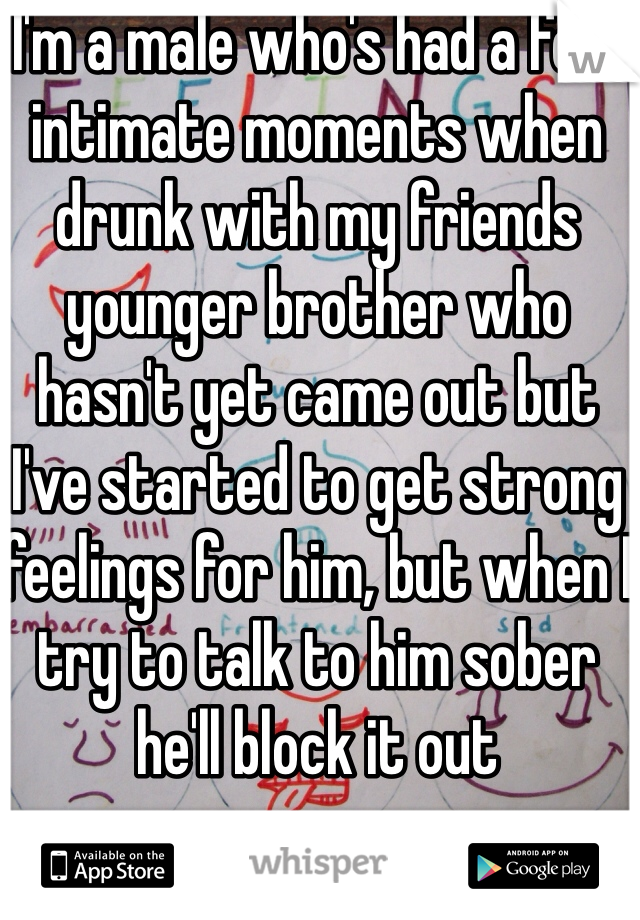 I'm a male who's had a few intimate moments when drunk with my friends younger brother who hasn't yet came out but I've started to get strong feelings for him, but when I try to talk to him sober he'll block it out