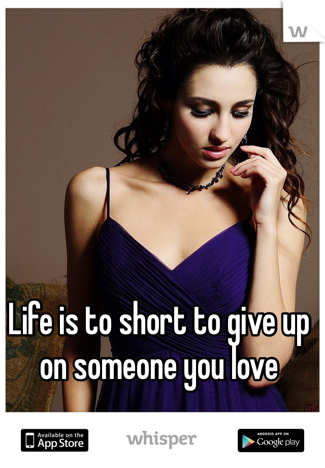 Life is to short to give up on someone you love