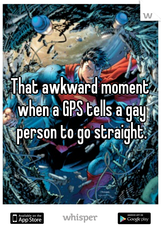 That awkward moment when a GPS tells a gay person to go straight.