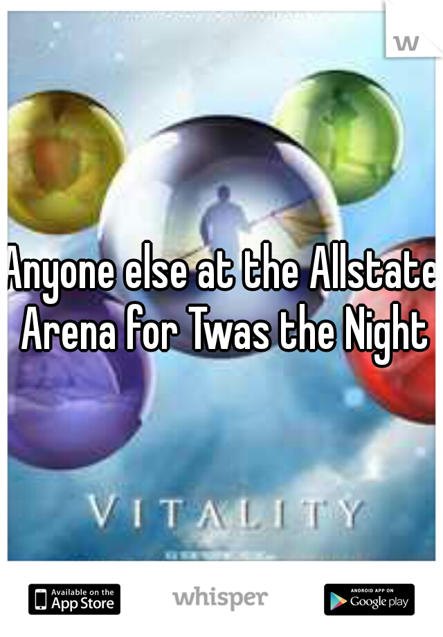 Anyone else at the Allstate Arena for Twas the Night?