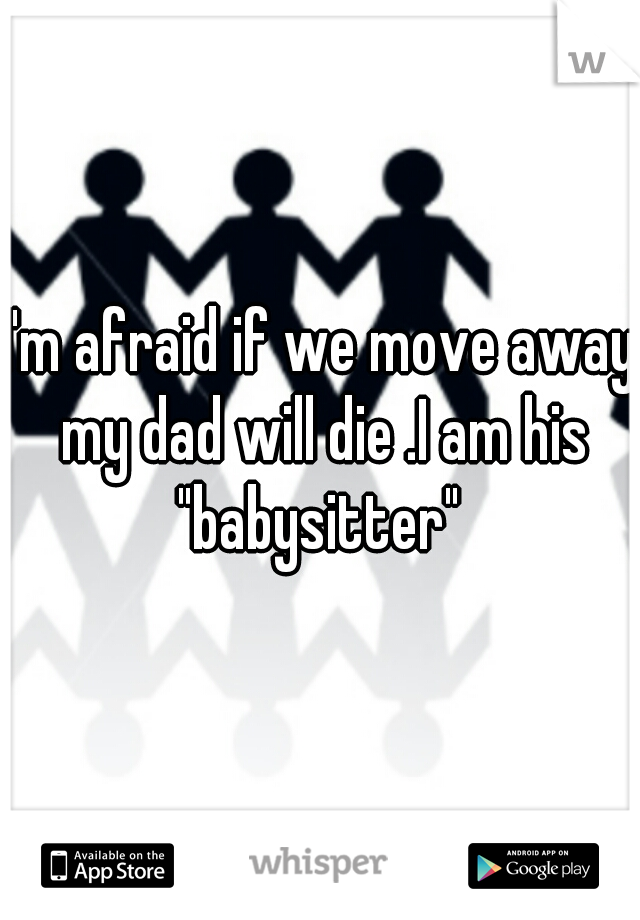 "I'm afraid if we move away my dad will die .I am his ""babysitter"""