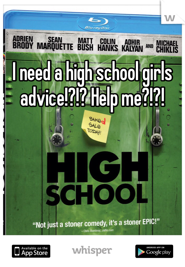 I need a high school girls advice!?!? Help me?!?!