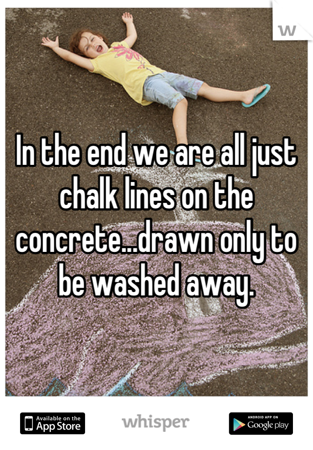 In the end we are all just chalk lines on the concrete...drawn only to be washed away.