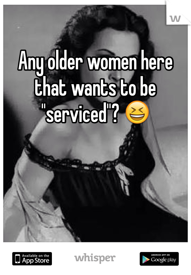 "Any older women here that wants to be ""serviced""? 😆"