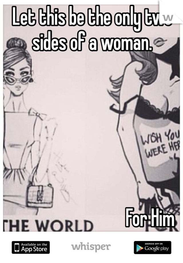 Let this be the only two sides of a woman.                                         For Him
