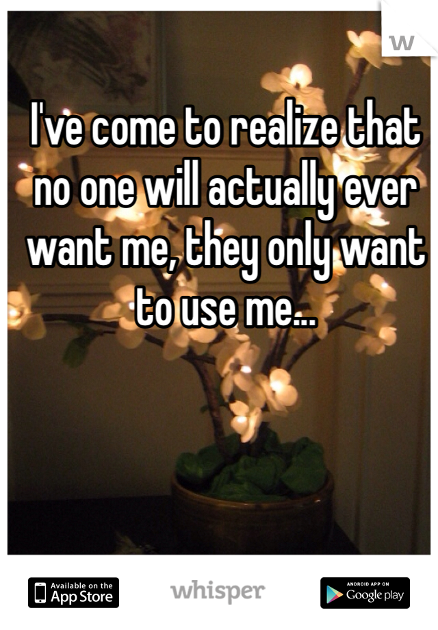 I've come to realize that no one will actually ever want me, they only want to use me...