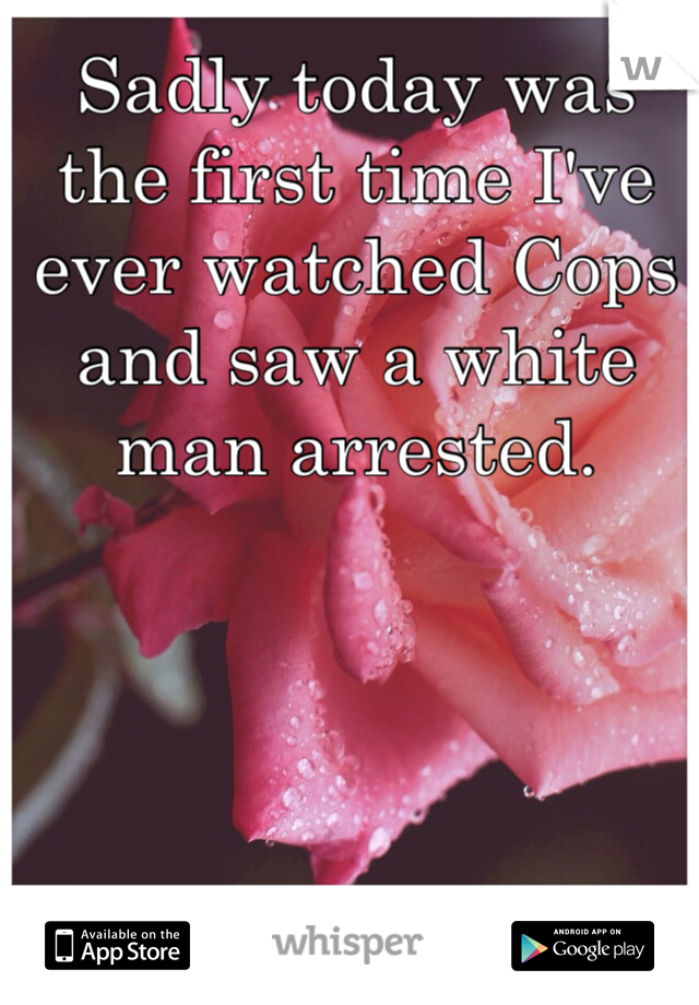 Sadly today was the first time I've ever watched Cops and saw a white man arrested.