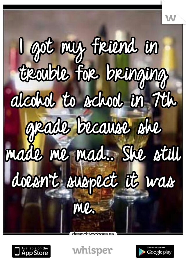 I got my friend in trouble for bringing alcohol to school in 7th grade because she made me mad.. She still doesn't suspect it was me.