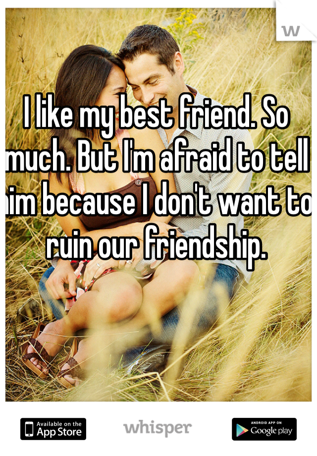 I like my best friend. So much. But I'm afraid to tell him because I don't want to ruin our friendship.