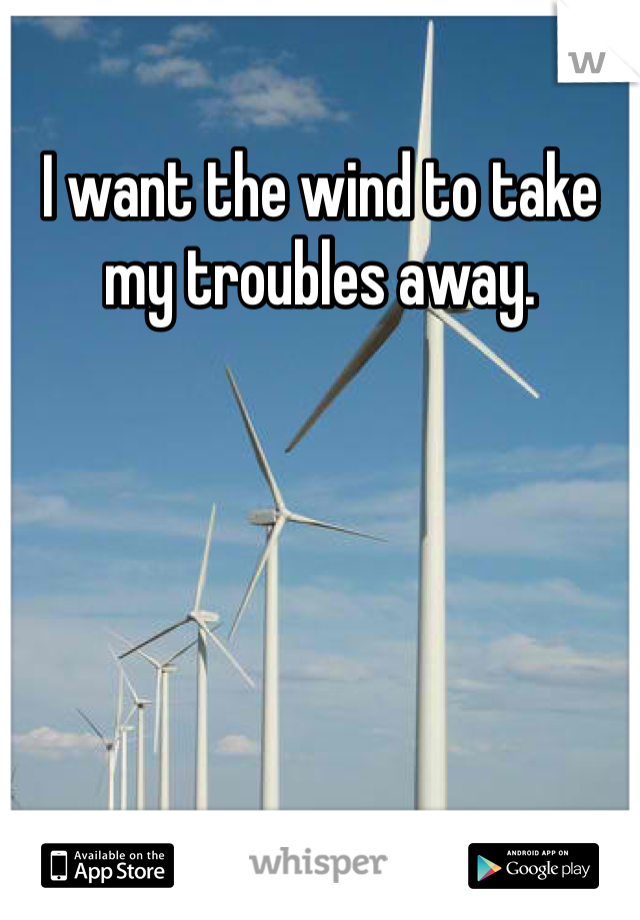 I want the wind to take my troubles away.