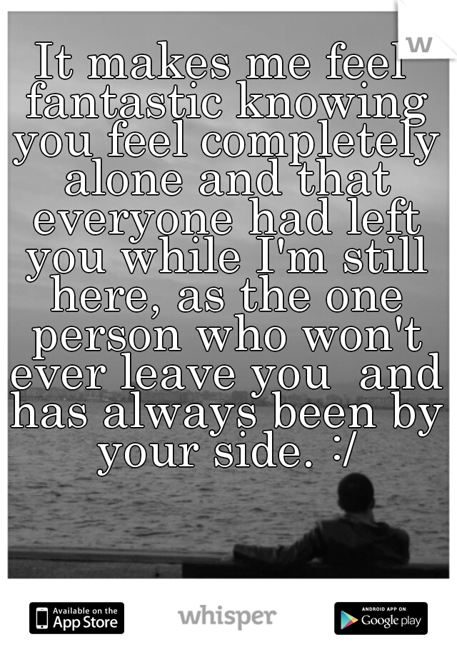 It makes me feel fantastic knowing you feel completely alone and that everyone had left you while I'm still here, as the one person who won't ever leave you  and has always been by your side. :/