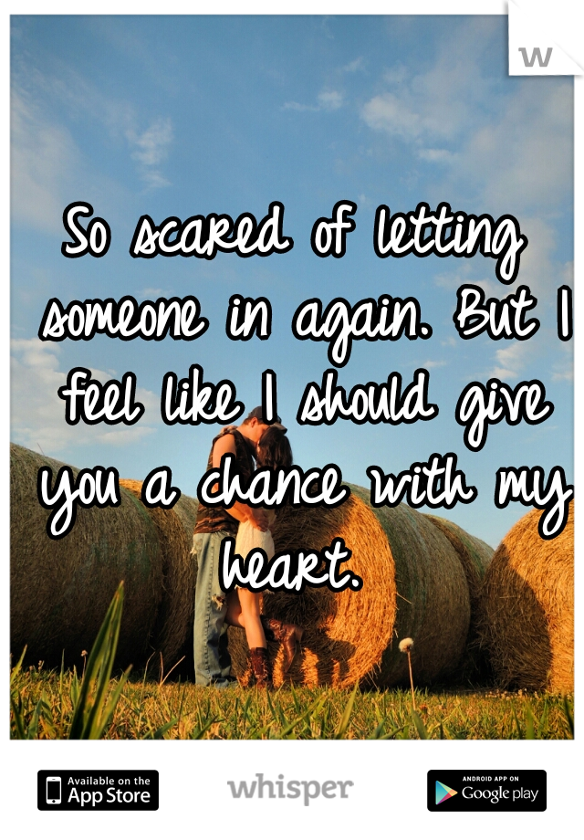 So scared of letting someone in again. But I feel like I should give you a chance with my heart.