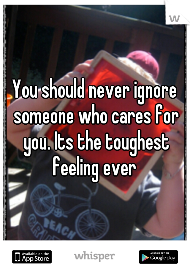 You should never ignore someone who cares for you. Its the toughest feeling ever