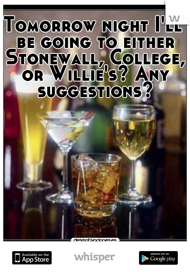 Tomorrow night I'll be going to either Stonewall, College, or Willie's? Any suggestions?