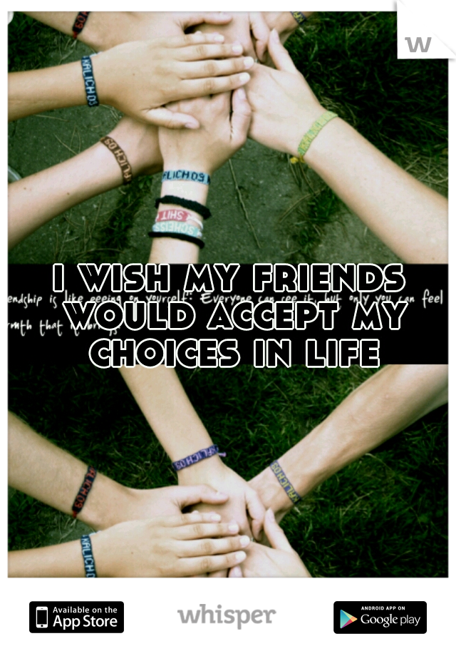 i wish my friends would accept my choices in life