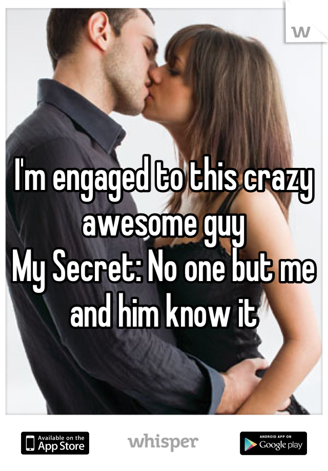 I'm engaged to this crazy awesome guy My Secret: No one but me and him know it