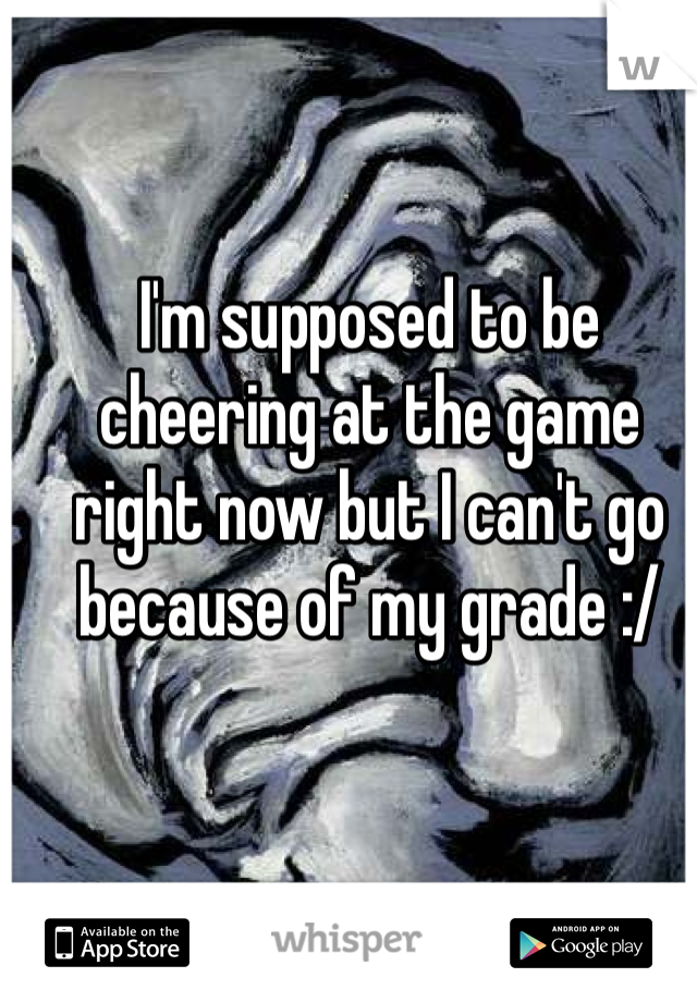 I'm supposed to be cheering at the game right now but I can't go because of my grade :/