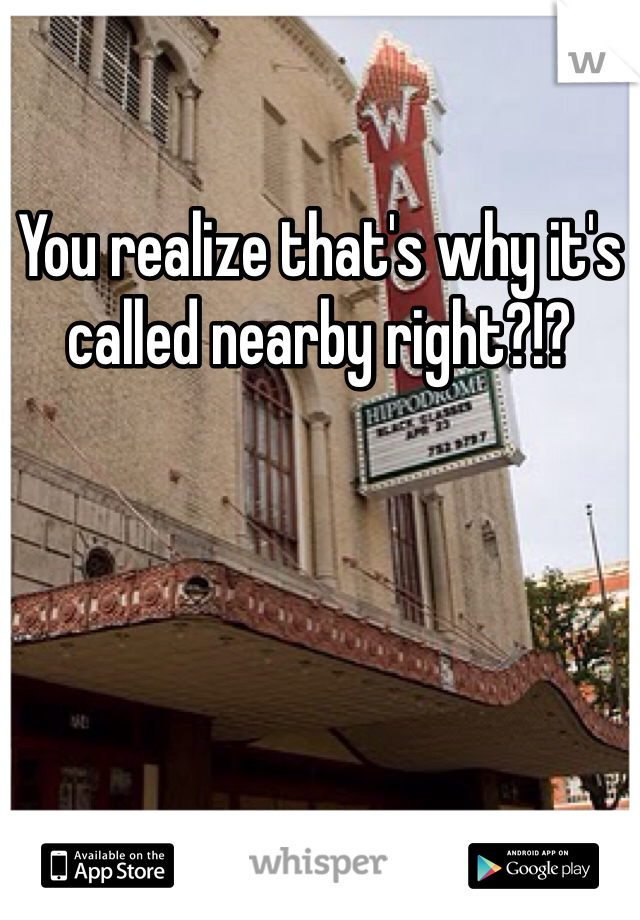 You realize that's why it's called nearby right?!?