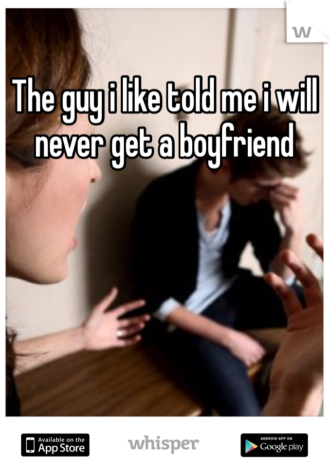 The guy i like told me i will never get a boyfriend