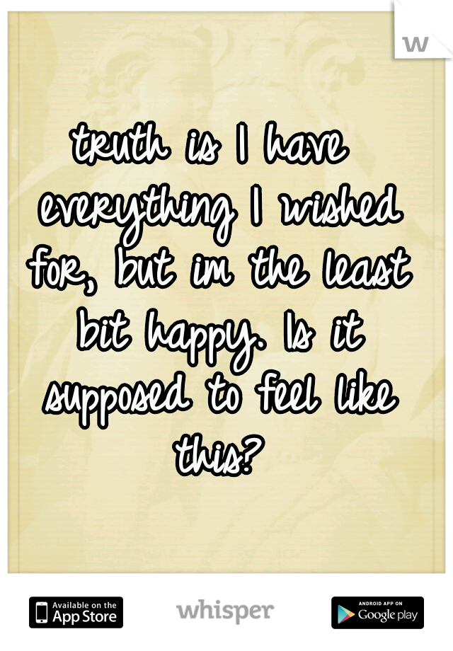 truth is I have everything I wished for, but im the least bit happy. Is it supposed to feel like this?