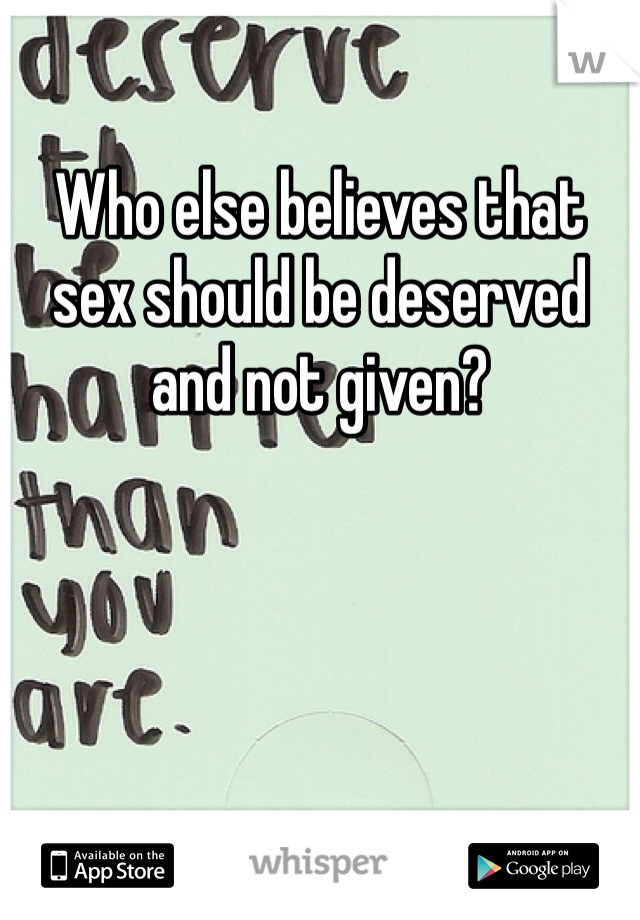Who else believes that sex should be deserved and not given?