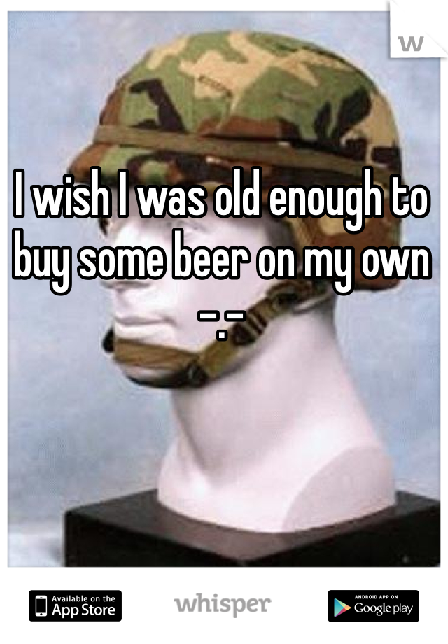 I wish I was old enough to buy some beer on my own -.-