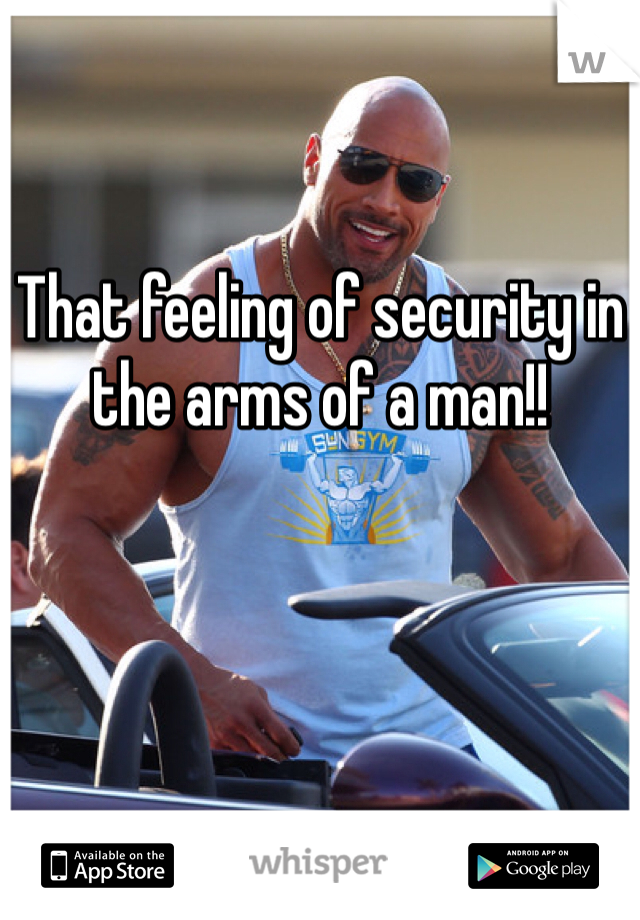 That feeling of security in the arms of a man!!