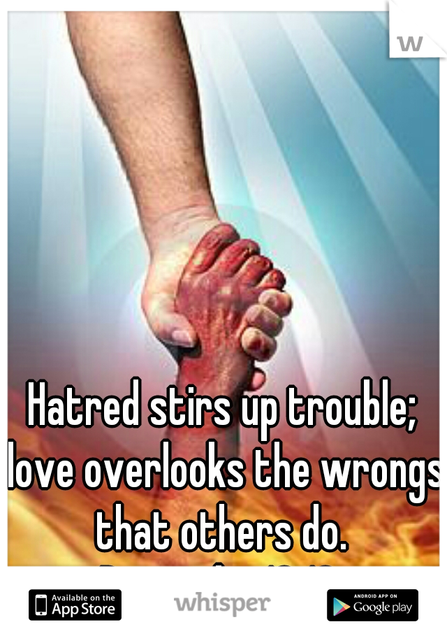 Hatred stirs up trouble; love overlooks the wrongs that others do.  Proverbs 10:12