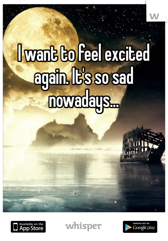 I want to feel excited again. It's so sad nowadays...