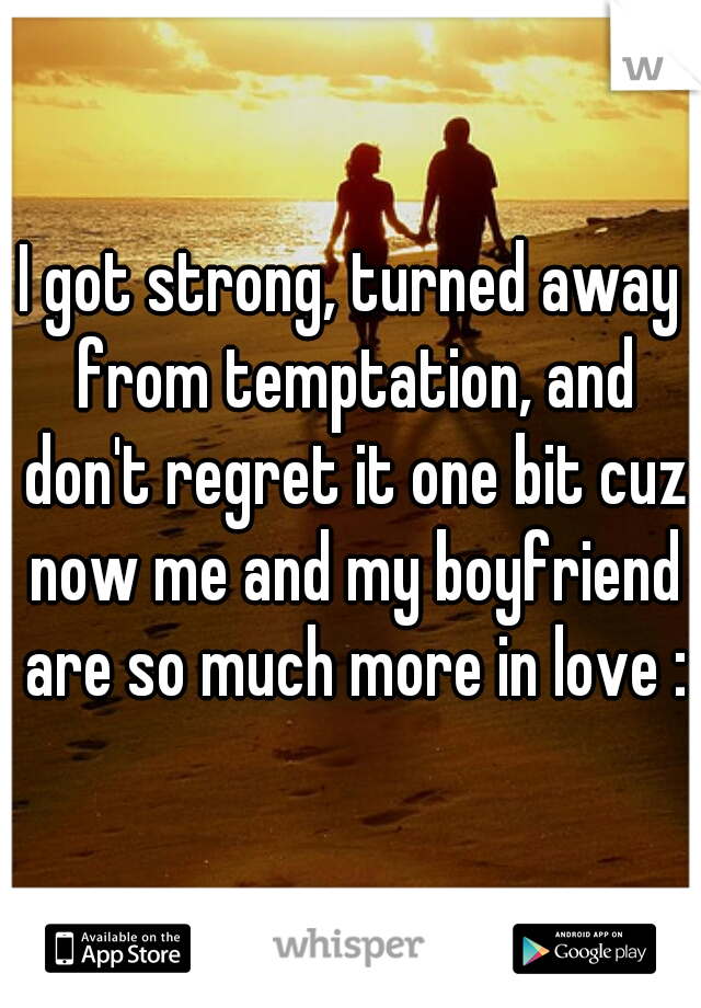 I got strong, turned away from temptation, and don't regret it one bit cuz now me and my boyfriend are so much more in love :D