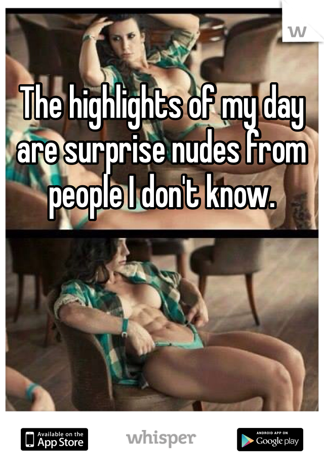The highlights of my day are surprise nudes from people I don't know.