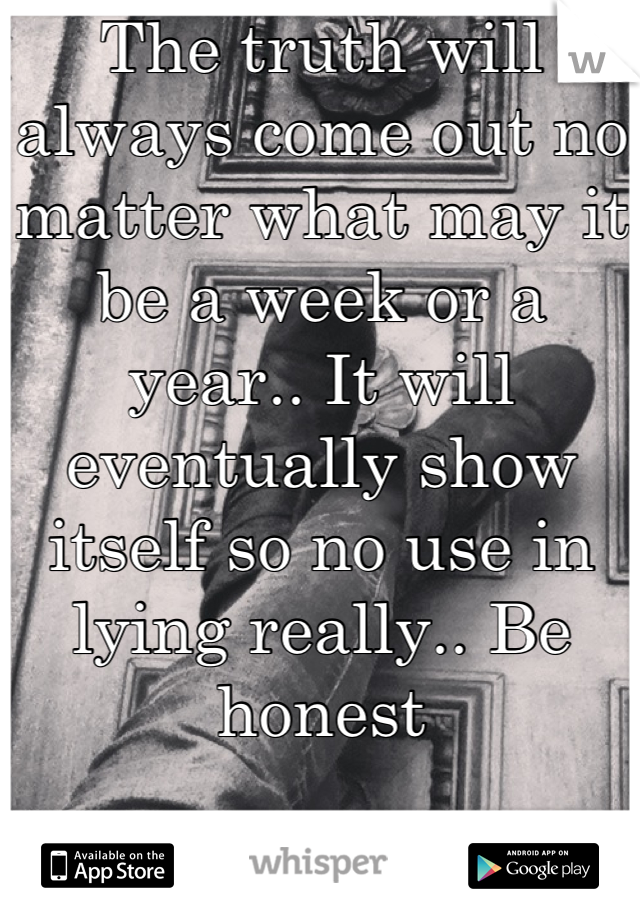 The truth will always come out no matter what may it be a week or a year.. It will eventually show itself so no use in lying really.. Be honest